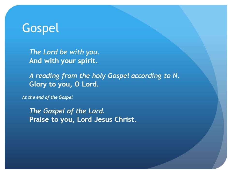 Gospel The Lord be with you. And with your spirit. A reading from the holy Gospel according to N. Glory to you, O Lord. At the end of the Gospel The G
