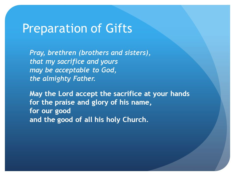 Preparation of Gifts Pray, brethren (brothers and sisters), that my sacrifice and yours may be acceptable to God, the almighty Father. May the Lord ac