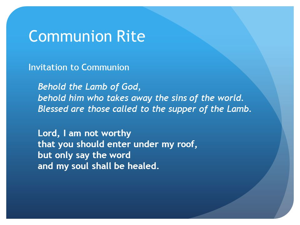 Communion Rite Invitation to Communion Behold the Lamb of God, behold him who takes away the sins of the world. Blessed are those called to the supper