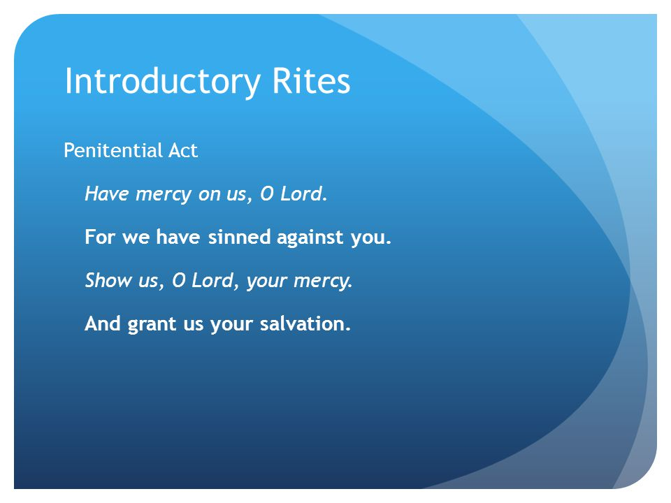 Introductory Rites Penitential Act You were sent to heal the contrite of heart: Lord, have mercy Lord, have mercy.