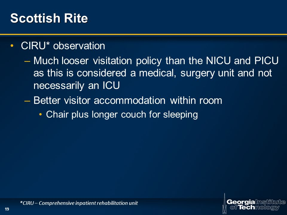 19 Scottish Rite CIRU* observation –Much looser visitation policy than the NICU and PICU as this is considered a medical, surgery unit and not necessa