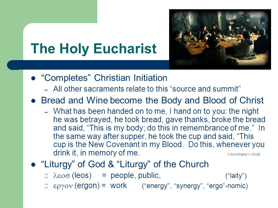 "The Holy Eucharist ""Completes"" Christian Initiation – All other sacraments relate to this ""source and summit"" Bread and Wine become the Body and Blood"
