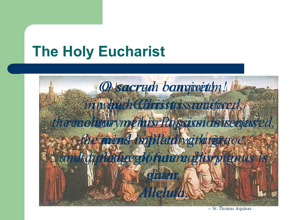 The Holy Eucharist O sacred banquet! in which Christ is received, the memory of his Passion is renewed, the mind is filled with grace, and a pledge of