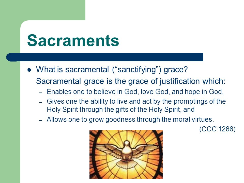 "Sacraments What is sacramental (""sanctifying"") grace? Sacramental grace is the grace of justification which: – Enables one to believe in God, love God"