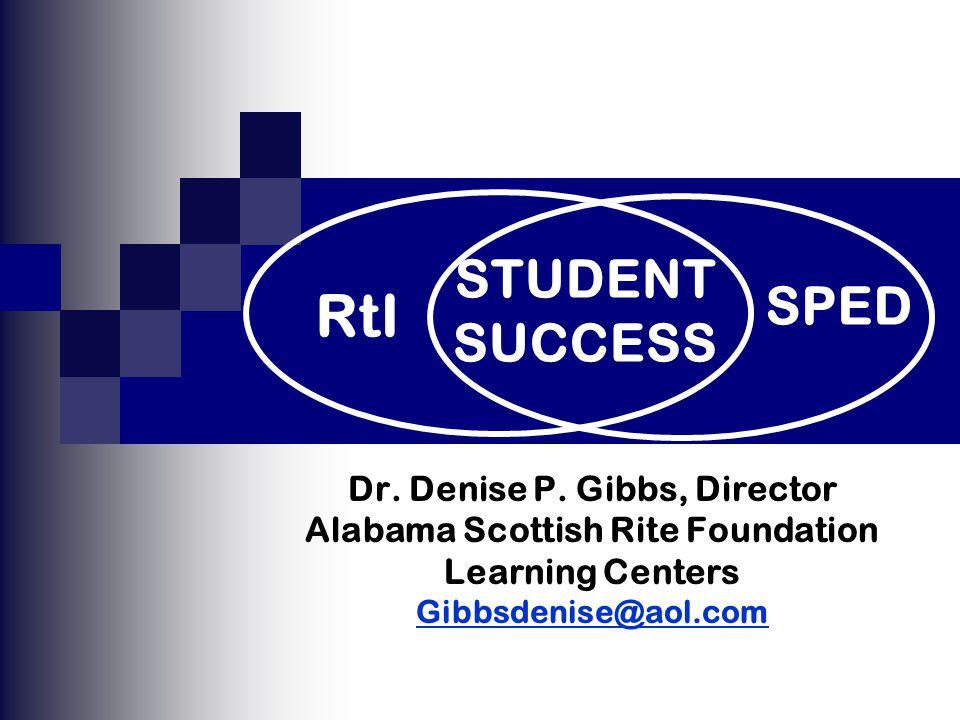 Dr. Denise P. Gibbs, Director Alabama Scottish Rite Foundation Learning Centers Gibbsdenise@aol.com SPED RtI STUDENT SUCCESS