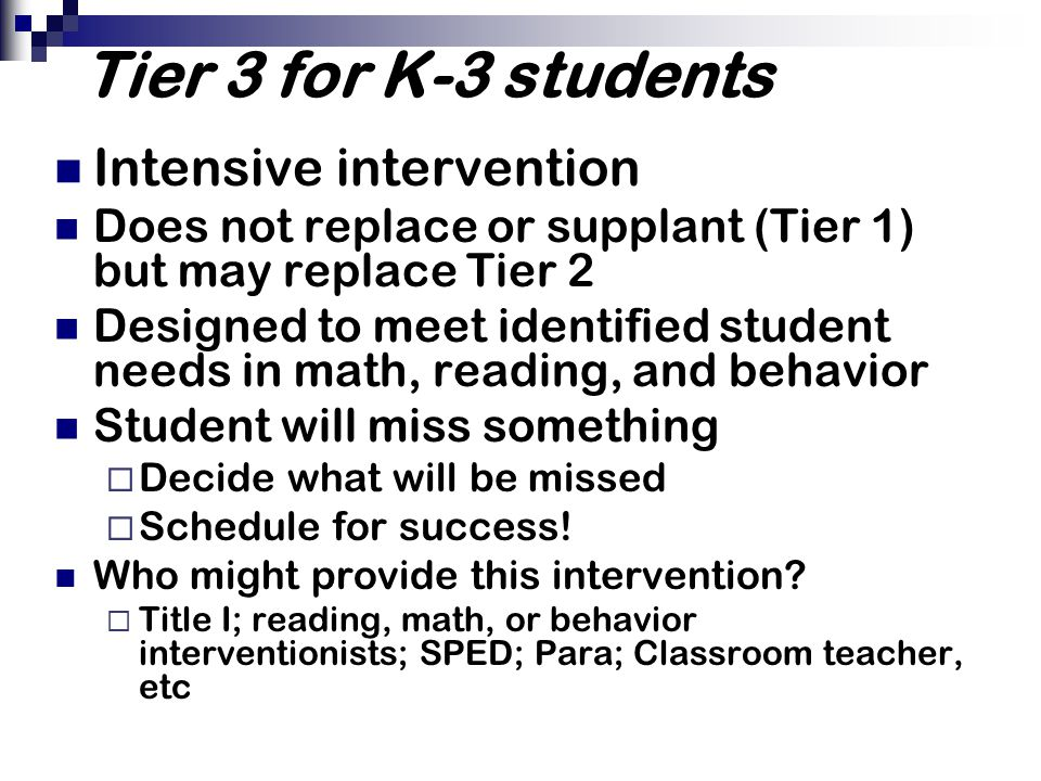 Tier 3 for K-3 students Intensive intervention Does not replace or supplant (Tier 1) but may replace Tier 2 Designed to meet identified student needs