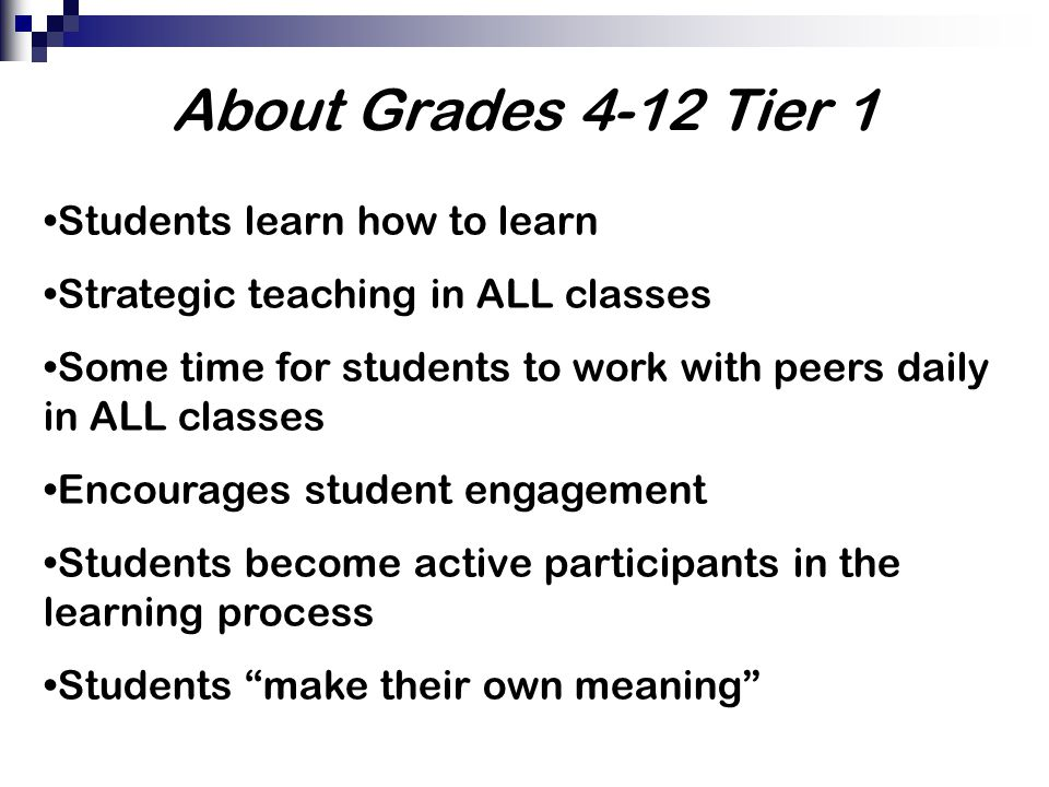 About Grades 4-12 Tier 1 Students learn how to learn Strategic teaching in ALL classes Some time for students to work with peers daily in ALL classes