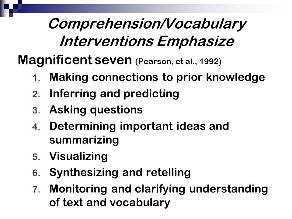 Comprehension/Vocabulary Interventions Emphasize Magnificent seven (Pearson, et al., 1992) 1. Making connections to prior knowledge 2. Inferring and p