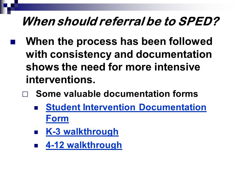 When should referral be to SPED? When the process has been followed with consistency and documentation shows the need for more intensive interventions