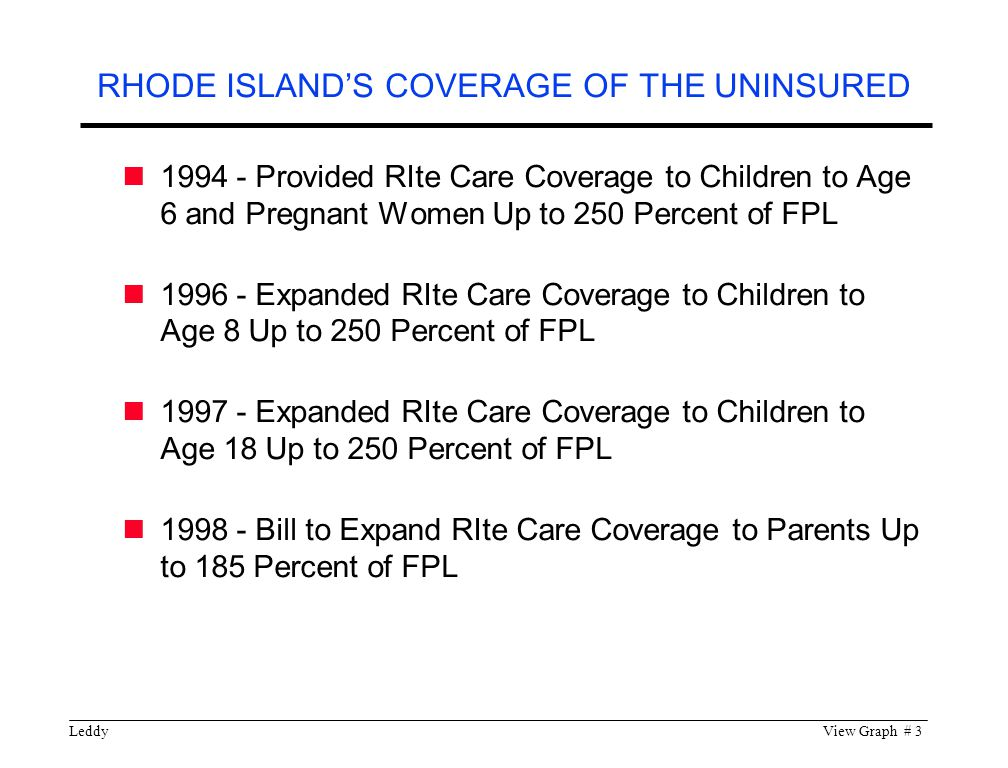 LeddyView Graph # 4 75,000 are Enrolled 52,000 of Whom are Children Under 18 Covers 1/3 (4,000) of the State s Births Annually 91 Percent of All RIte Care Enrollees Choose Their Own Health Plan Through RIte Care, Virtually all Rhode Island Children Have Access to Comprehensive Health Insurance RITE CARE ENROLLMENT