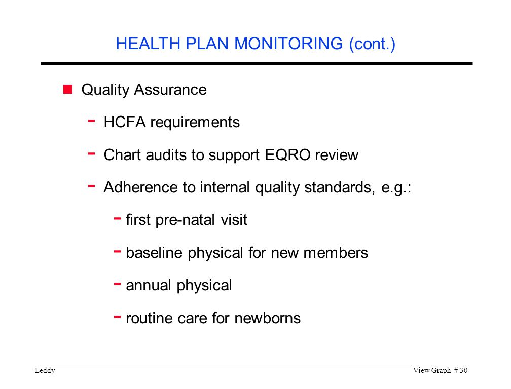 LeddyView Graph # 30 Quality Assurance - HCFA requirements - Chart audits to support EQRO review - Adherence to internal quality standards, e.g.: - first pre-natal visit - baseline physical for new members - annual physical - routine care for newborns HEALTH PLAN MONITORING (cont.)