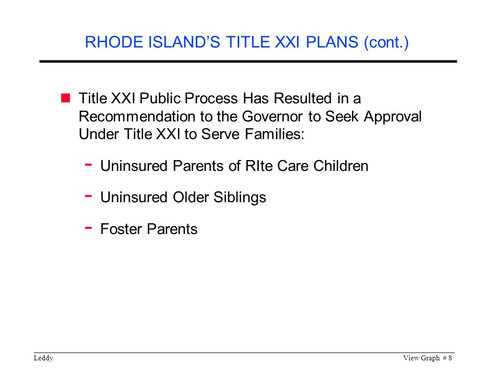 LeddyView Graph # 8 Title XXI Public Process Has Resulted in a Recommendation to the Governor to Seek Approval Under Title XXI to Serve Families: - Uninsured Parents of RIte Care Children - Uninsured Older Siblings - Foster Parents RHODE ISLAND'S TITLE XXI PLANS (cont.)