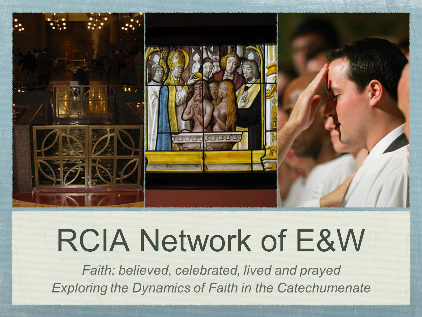RCIA Network of E&W Faith: believed, celebrated, lived and prayed Exploring the Dynamics of Faith in the Catechumenate