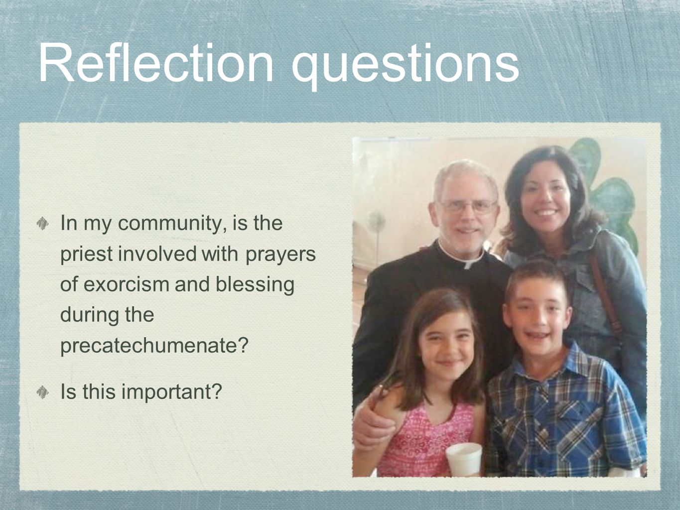 Reflection questions In my community, is the priest involved with prayers of exorcism and blessing during the precatechumenate.