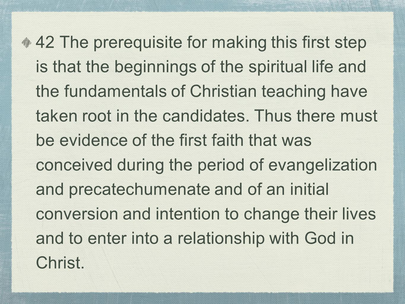42 The prerequisite for making this first step is that the beginnings of the spiritual life and the fundamentals of Christian teaching have taken root in the candidates.