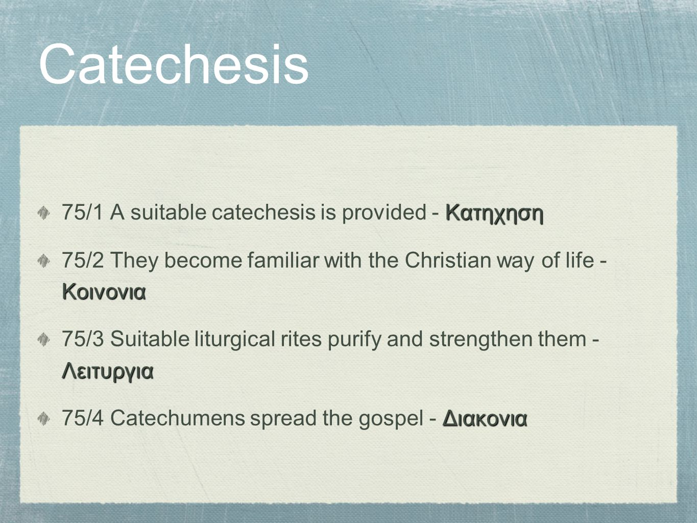 Catechesis Κατηχηση 75/1 A suitable catechesis is provided - Κατηχηση Κοινονια 75/2 They become familiar with the Christian way of life - Κοινονια Λειτυργια 75/3 Suitable liturgical rites purify and strengthen them - Λειτυργια Διακονια 75/4 Catechumens spread the gospel - Διακονια