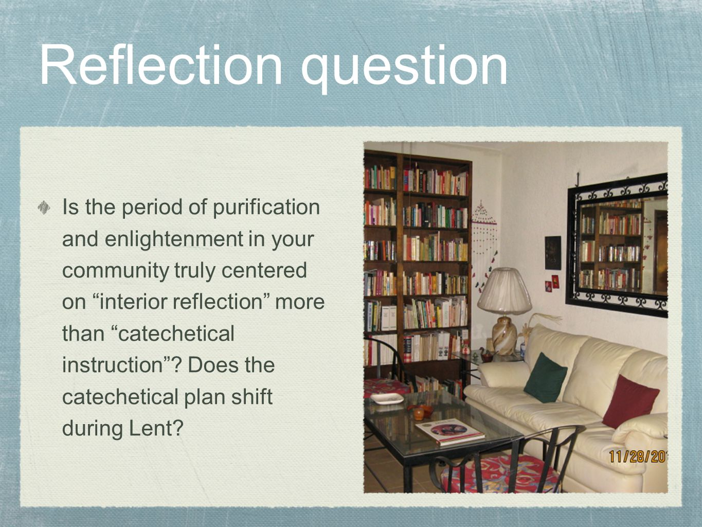 Reflection question Is the period of purification and enlightenment in your community truly centered on interior reflection more than catechetical instruction .