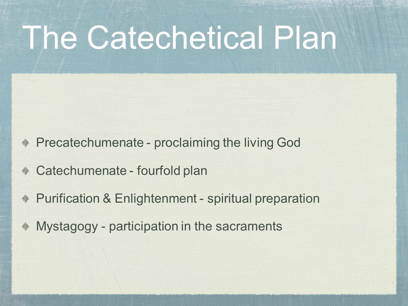 The Catechetical Plan Precatechumenate - proclaiming the living God Catechumenate - fourfold plan Purification & Enlightenment - spiritual preparation Mystagogy - participation in the sacraments