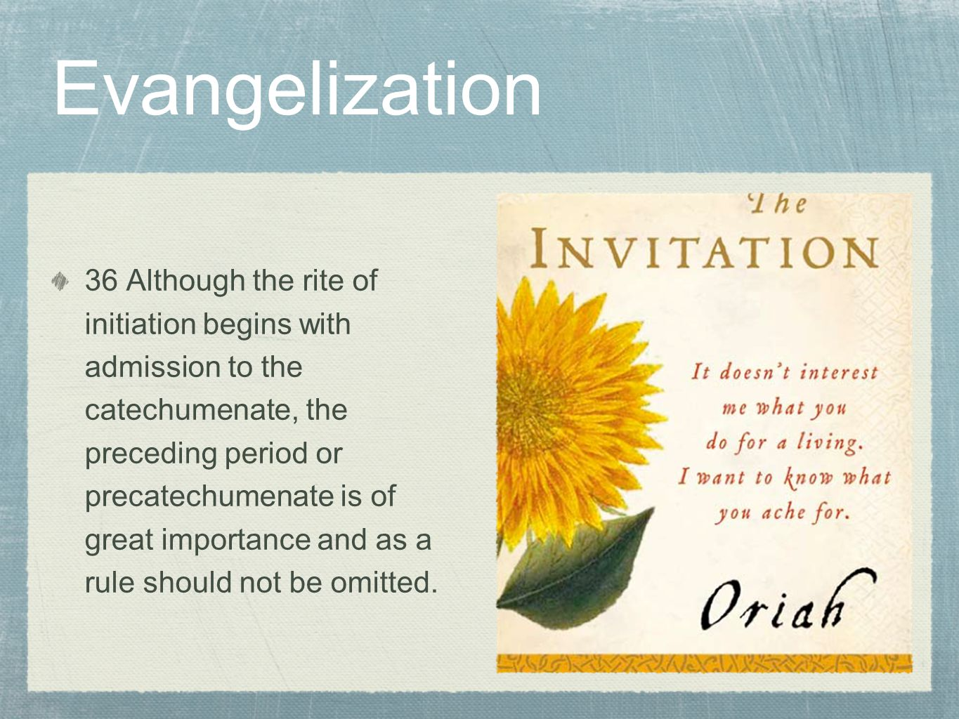 Evangelization 36 Although the rite of initiation begins with admission to the catechumenate, the preceding period or precatechumenate is of great importance and as a rule should not be omitted.
