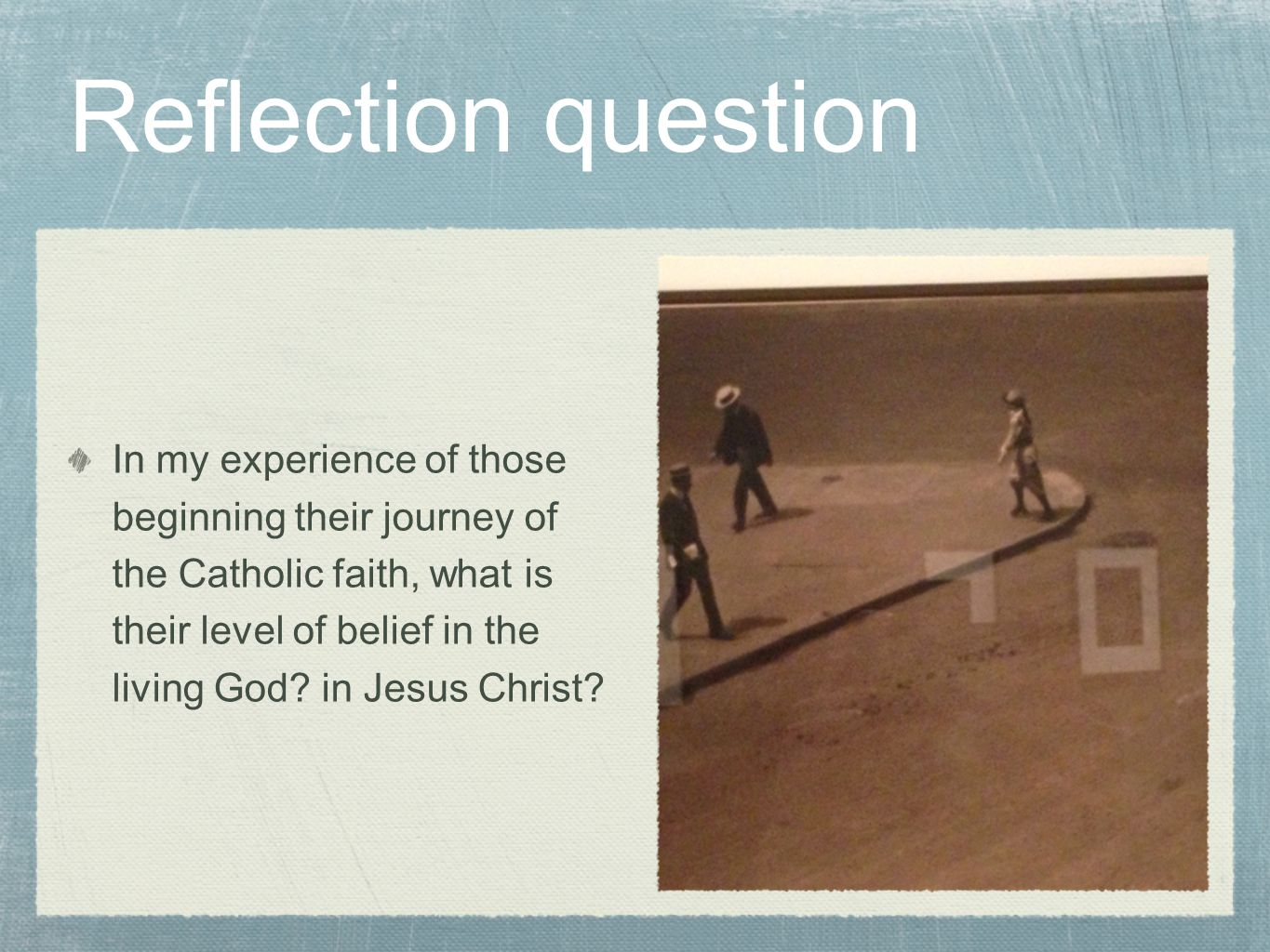 In my experience of those beginning their journey of the Catholic faith, what is their level of belief in the living God.