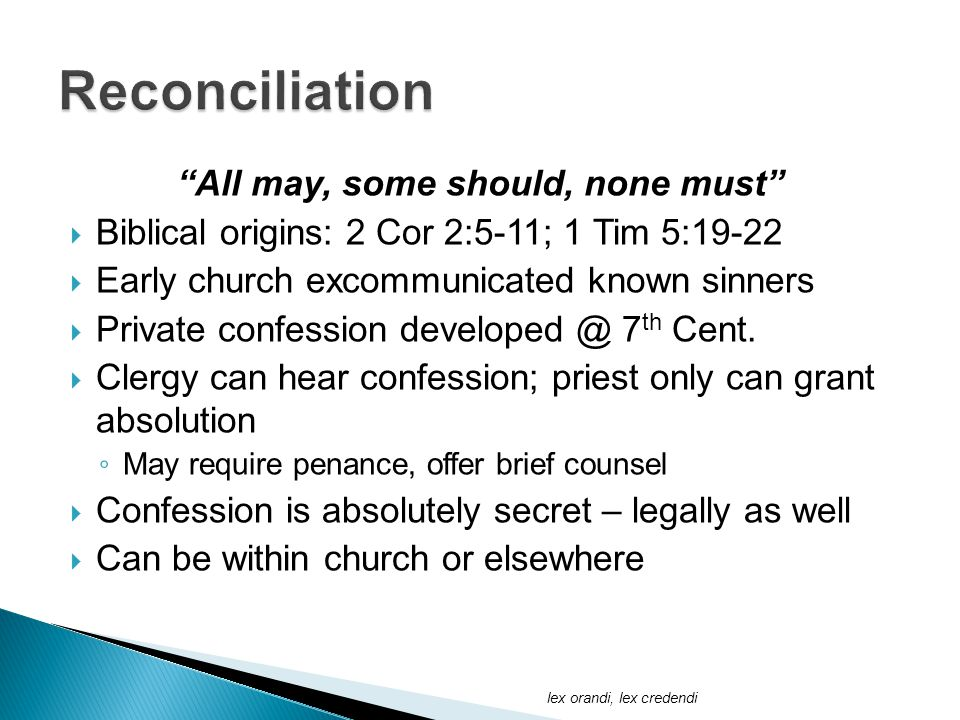 All may, some should, none must  Biblical origins: 2 Cor 2:5-11; 1 Tim 5:19-22  Early church excommunicated known sinners  Private confession developed @ 7 th Cent.