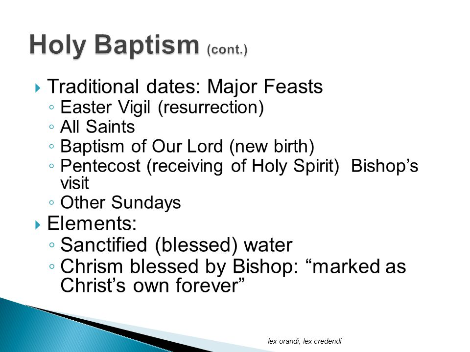  Traditional dates: Major Feasts ◦ Easter Vigil (resurrection) ◦ All Saints ◦ Baptism of Our Lord (new birth) ◦ Pentecost (receiving of Holy Spirit) Bishop's visit ◦ Other Sundays  Elements: ◦ Sanctified (blessed) water ◦ Chrism blessed by Bishop: marked as Christ's own forever lex orandi, lex credendi