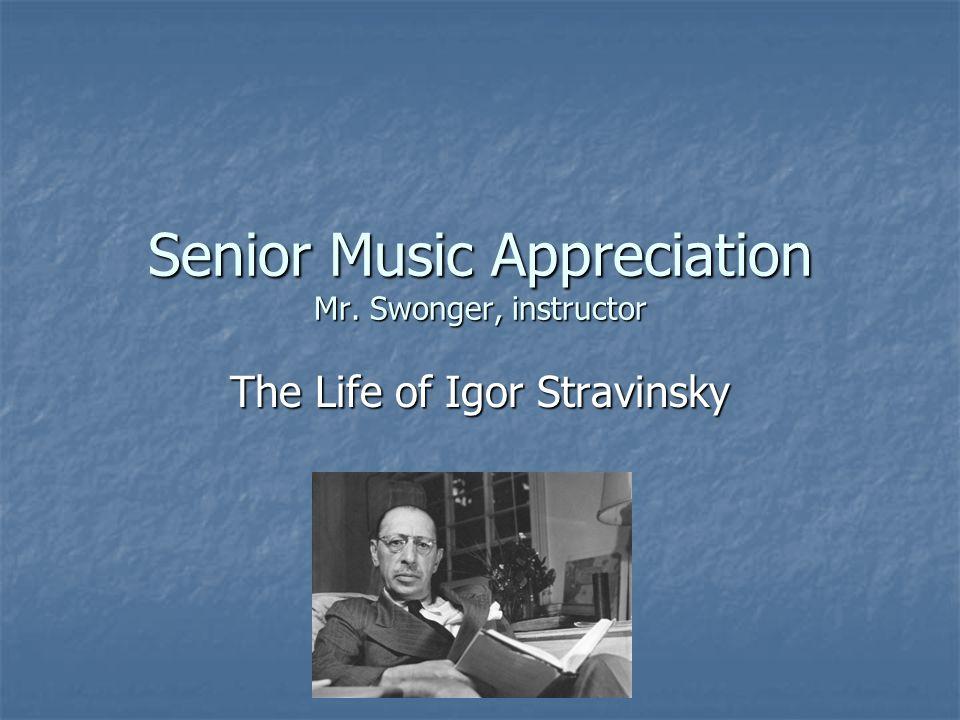 Senior Music Appreciation Mr. Swonger, instructor The Life of Igor Stravinsky