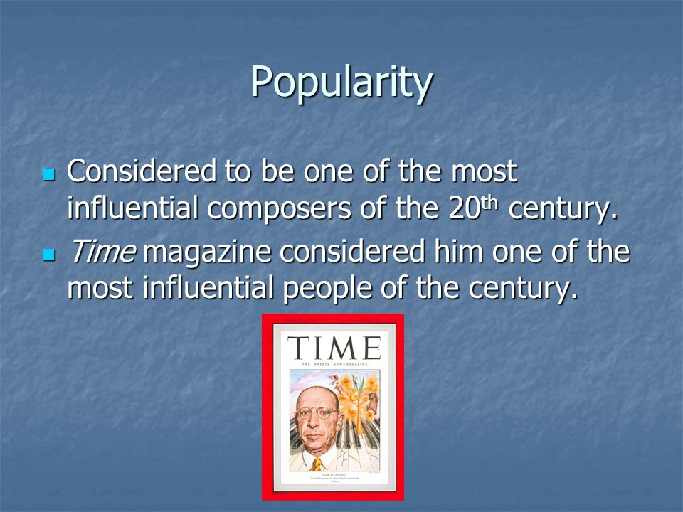 Popularity Considered to be one of the most influential composers of the 20 th century. Considered to be one of the most influential composers of the