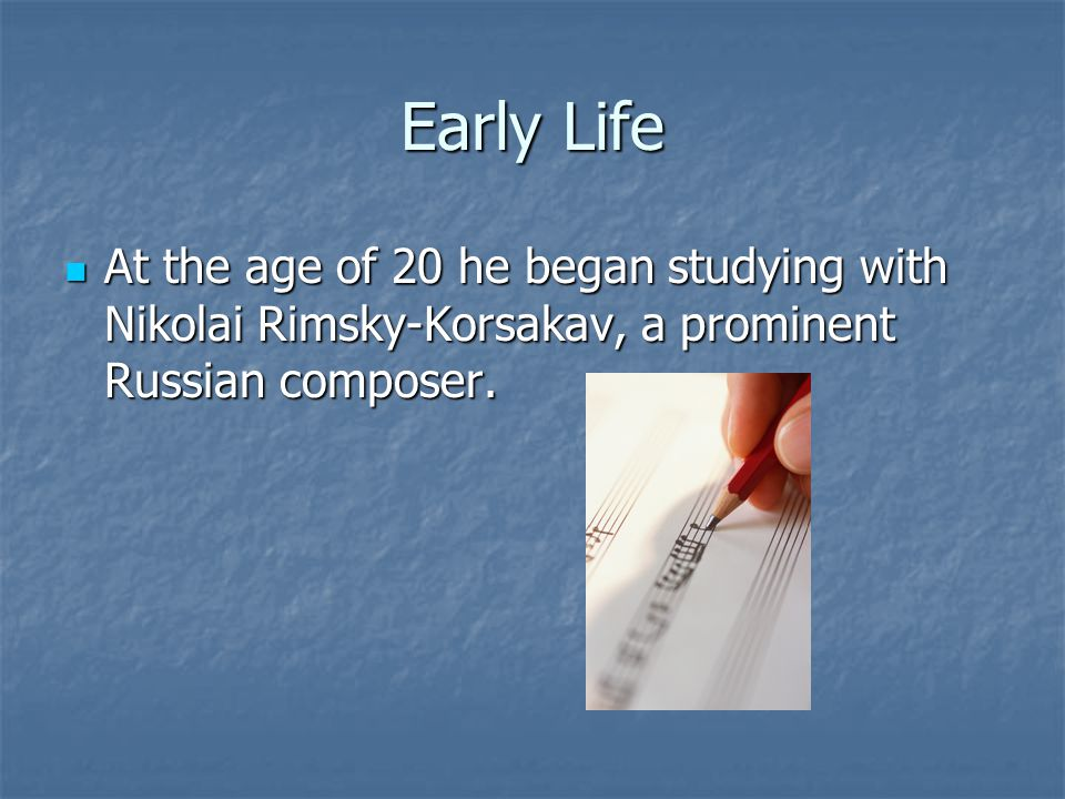 Early Life At the age of 20 he began studying with Nikolai Rimsky-Korsakav, a prominent Russian composer. At the age of 20 he began studying with Niko