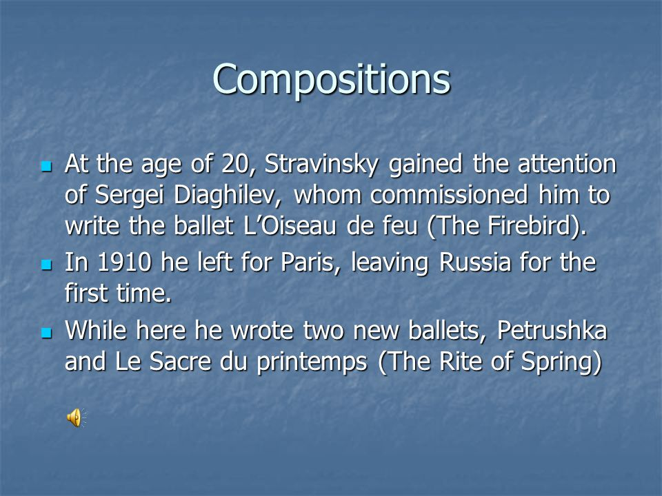 Compositions At the age of 20, Stravinsky gained the attention of Sergei Diaghilev, whom commissioned him to write the ballet L'Oiseau de feu (The Firebird).