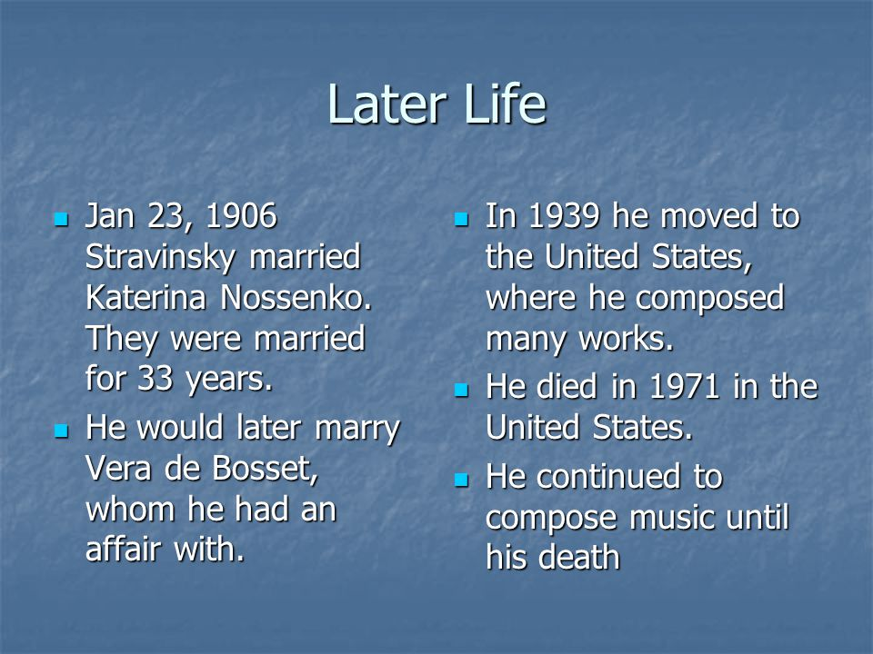 Later Life Jan 23, 1906 Stravinsky married Katerina Nossenko. They were married for 33 years. Jan 23, 1906 Stravinsky married Katerina Nossenko. They