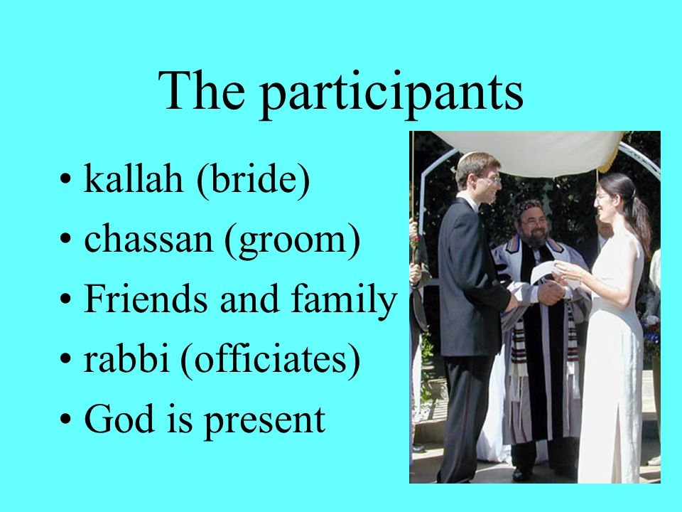 The participants kallah (bride) chassan (groom) Friends and family rabbi (officiates) God is present