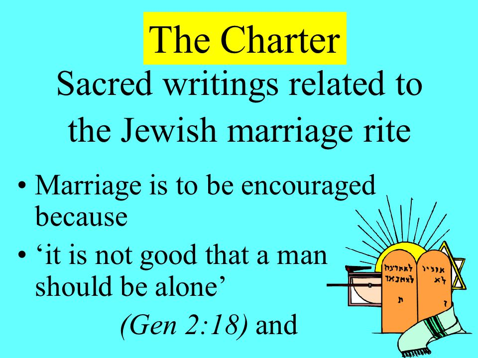 Sacred writings related to the Jewish marriage rite Marriage is to be encouraged because 'it is not good that a man should be alone' (Gen 2:18) and The Charter
