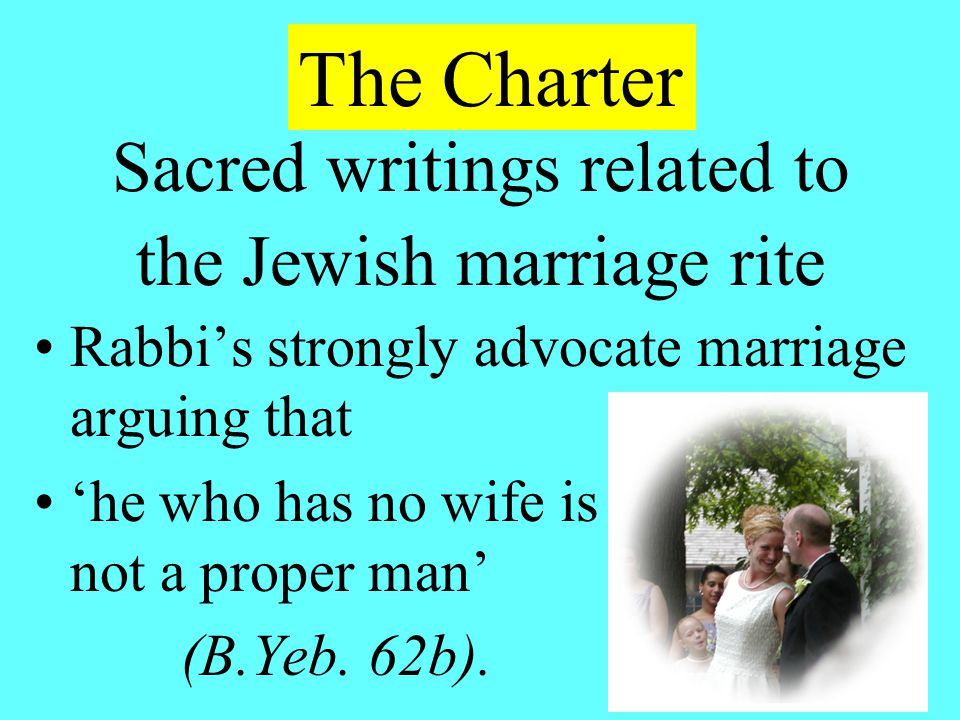Sacred writings related to the Jewish marriage rite Rabbi's strongly advocate marriage arguing that 'he who has no wife is not a proper man' (B.Yeb.