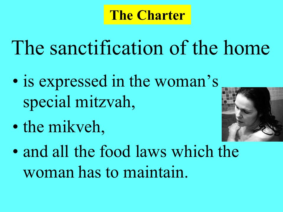 The sanctification of the home is expressed in the woman's special mitzvah, the mikveh, and all the food laws which the woman has to maintain.