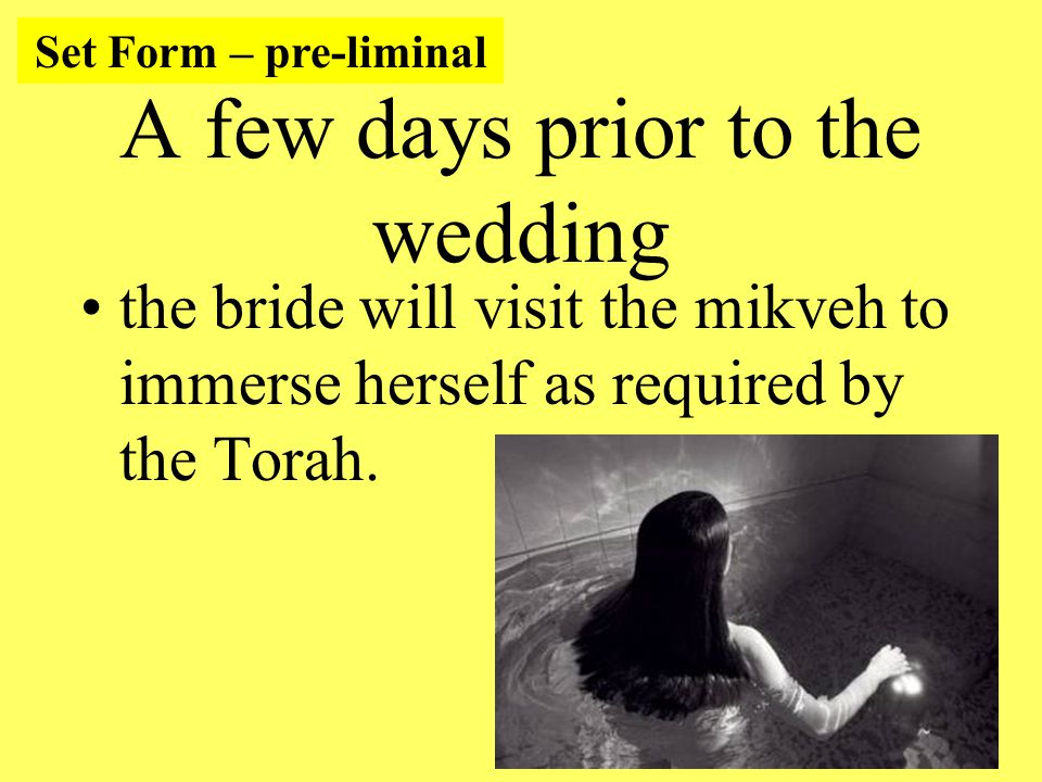 A few days prior to the wedding the bride will visit the mikveh to immerse herself as required by the Torah.