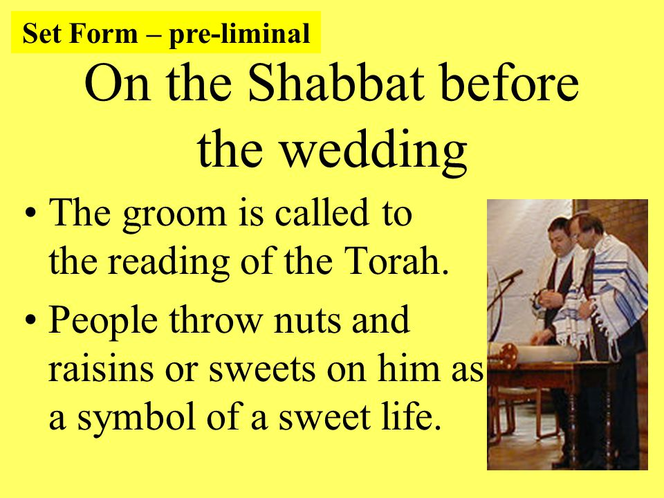 On the Shabbat before the wedding The groom is called to the reading of the Torah.