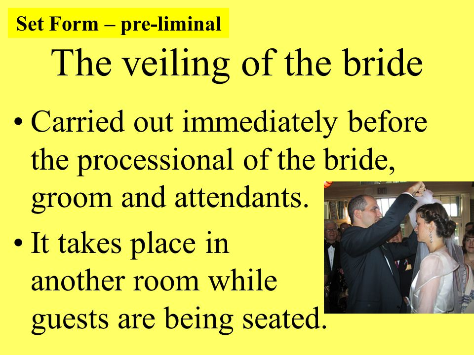 The veiling of the bride Carried out immediately before the processional of the bride, groom and attendants.