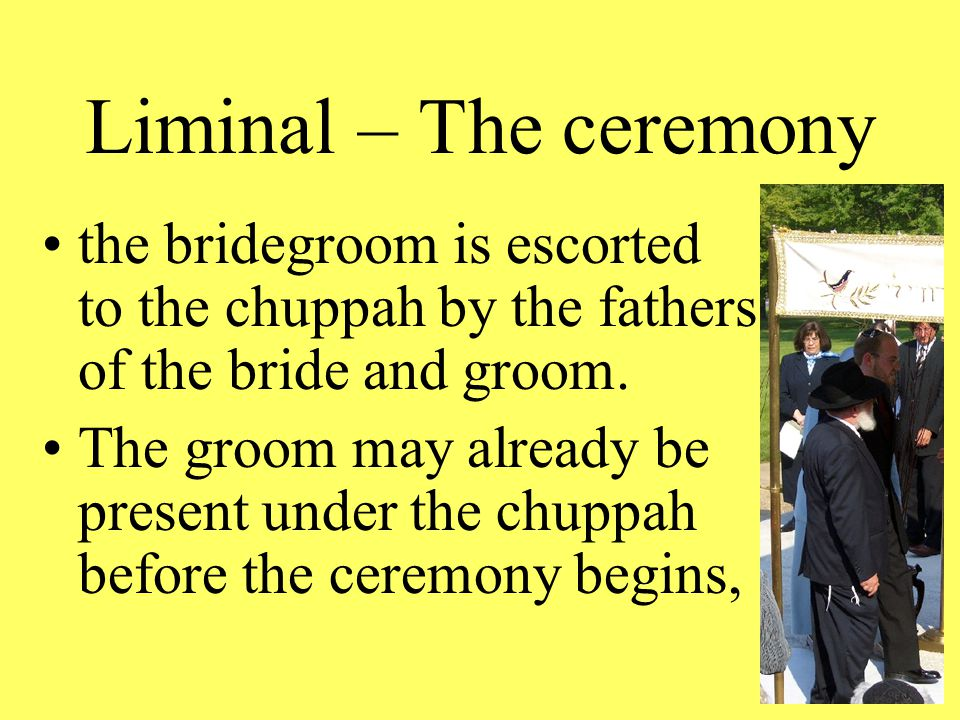 Liminal – The ceremony the bridegroom is escorted to the chuppah by the fathers of the bride and groom.