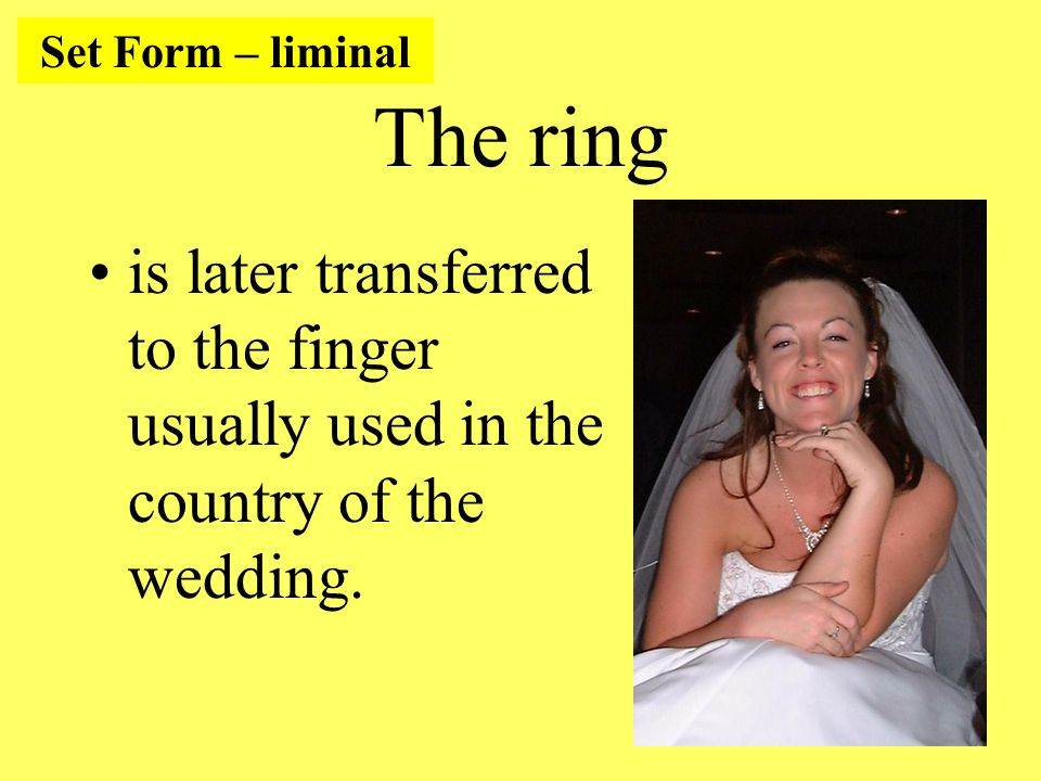 The ring is later transferred to the finger usually used in the country of the wedding.