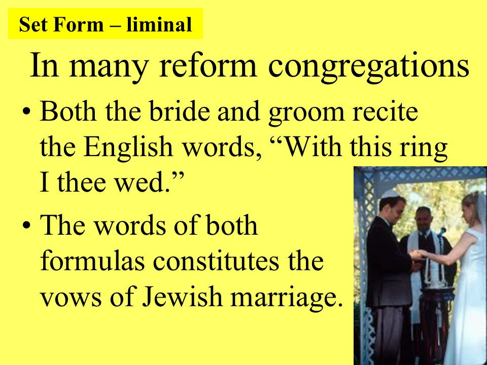 In many reform congregations Both the bride and groom recite the English words, With this ring I thee wed. The words of both formulas constitutes the vows of Jewish marriage.