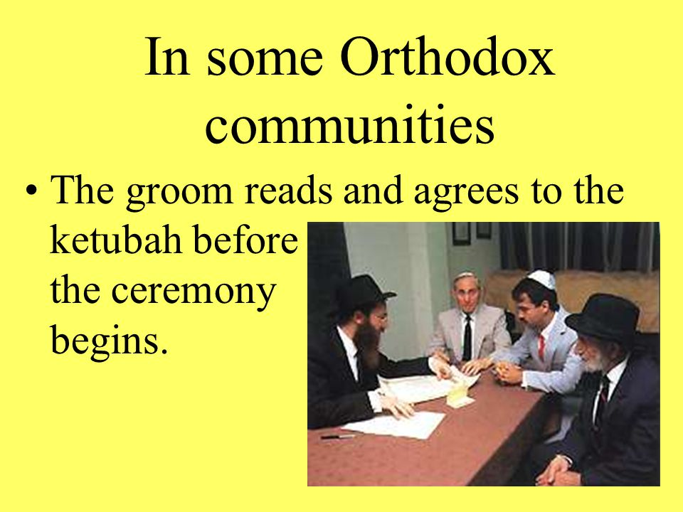 In some Orthodox communities The groom reads and agrees to the ketubah before the ceremony begins.