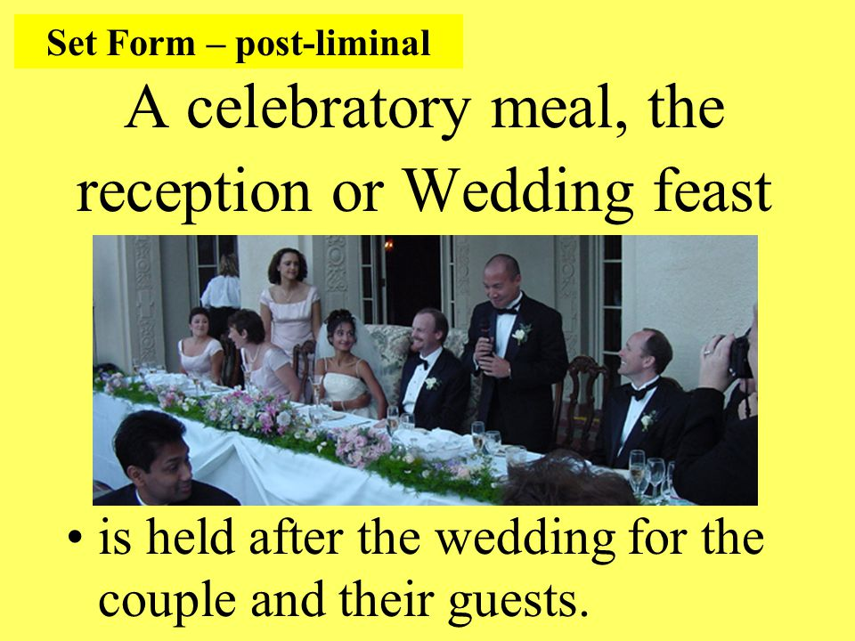 A celebratory meal, the reception or Wedding feast is held after the wedding for the couple and their guests.