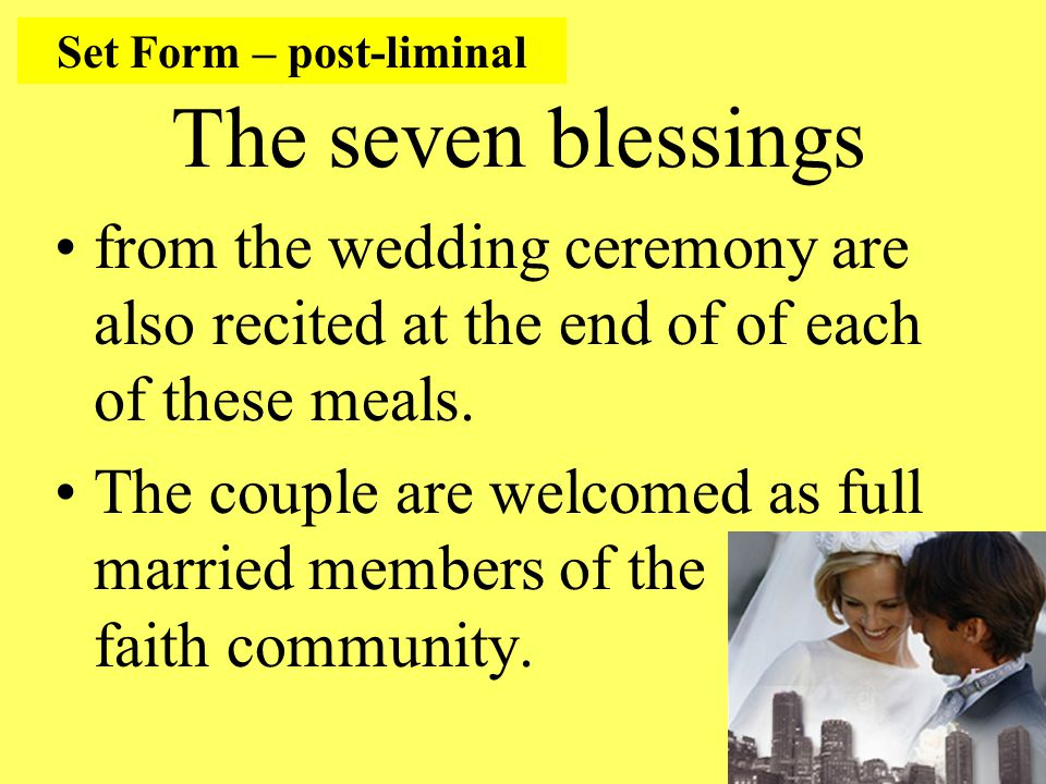 The seven blessings from the wedding ceremony are also recited at the end of of each of these meals.