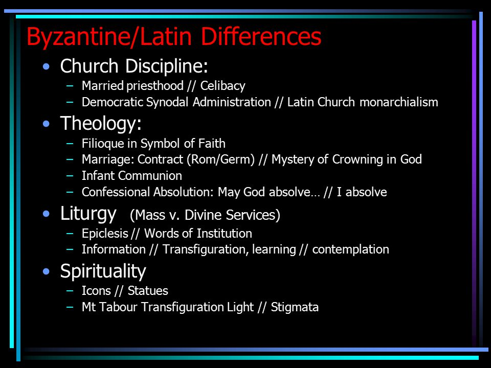 Byzantine/Latin Differences Church Discipline: –Married priesthood // Celibacy –Democratic Synodal Administration // Latin Church monarchialism Theology: –Filioque in Symbol of Faith –Marriage: Contract (Rom/Germ) // Mystery of Crowning in God –Infant Communion –Confessional Absolution: May God absolve… // I absolve Liturgy (Mass v.