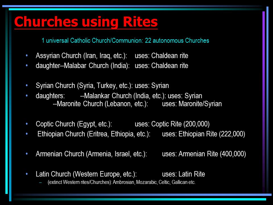 Churches using Rites 1 universal Catholic Church/Communion: 22 autonomous Churches Assyrian Church (Iran, Iraq, etc.):uses: Chaldean rite daughter--Malabar Church (India):uses: Chaldean rite Syrian Church (Syria, Turkey, etc.):uses: Syrian daughters:--Malankar Church (India, etc.): uses: Syrian --Maronite Church (Lebanon, etc.): uses: Maronite/Syrian Coptic Church (Egypt, etc.): uses: Coptic Rite (200,000) Ethiopian Church (Eritrea, Ethiopia, etc.): uses: Ethiopian Rite (222,000) Armenian Church (Armenia, Israel, etc.): uses: Armenian Rite (400,000) Latin Church (Western Europe, etc.): uses: Latin Rite –(extinct Western rites/Churches): Ambrosian, Mozarabic, Celtic, Gallican etc.