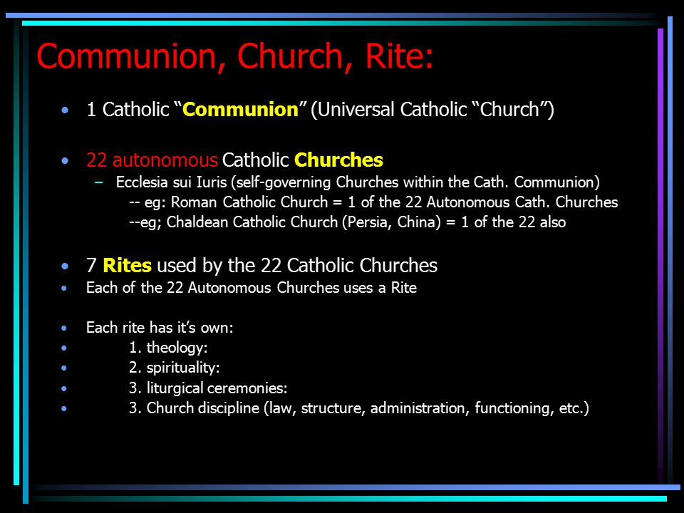 Communion, Church, Rite: 1 Catholic Communion (Universal Catholic Church ) 22 autonomous Catholic Churches –Ecclesia sui Iuris (self-governing Churches within the Cath.