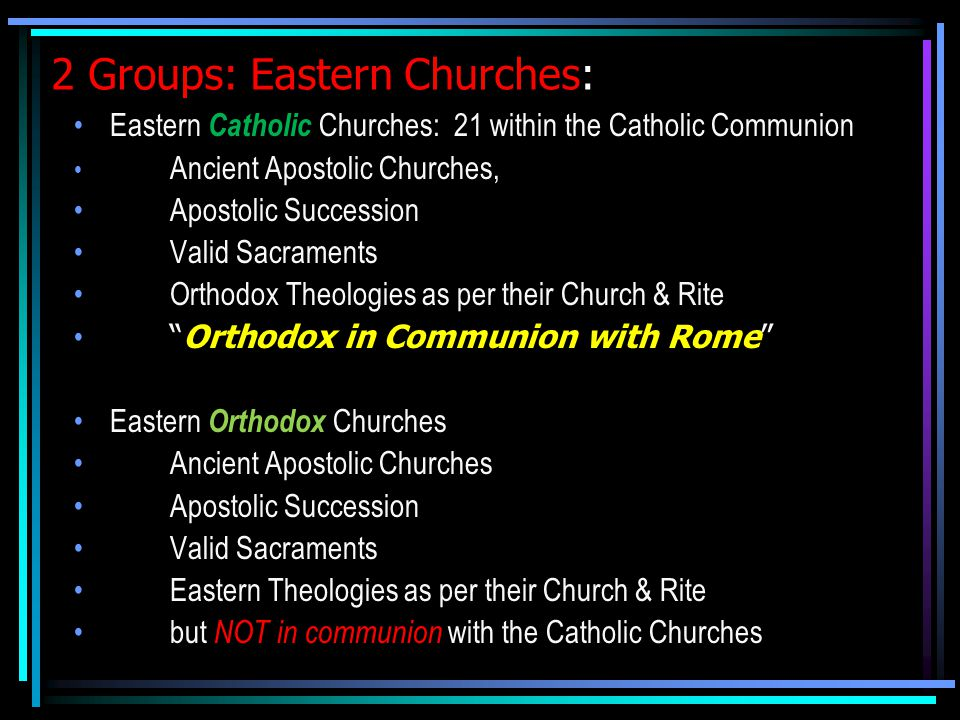 2 Groups: Eastern Churches: Eastern Catholic Churches: 21 within the Catholic Communion Ancient Apostolic Churches, Apostolic Succession Valid Sacraments Orthodox Theologies as per their Church & Rite Orthodox in Communion with Rome Eastern Orthodox Churches Ancient Apostolic Churches Apostolic Succession Valid Sacraments Eastern Theologies as per their Church & Rite but NOT in communion with the Catholic Churches