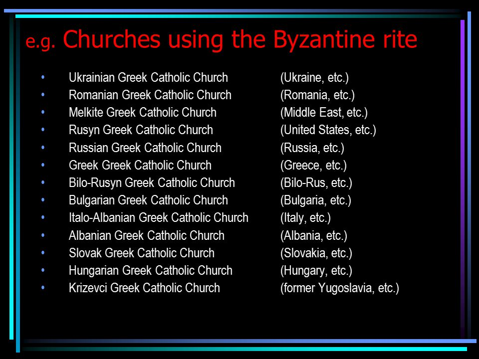 e.g. Churches using the Byzantine rite Ukrainian Greek Catholic Church (Ukraine, etc.) Romanian Greek Catholic Church (Romania, etc.) Melkite Greek Ca
