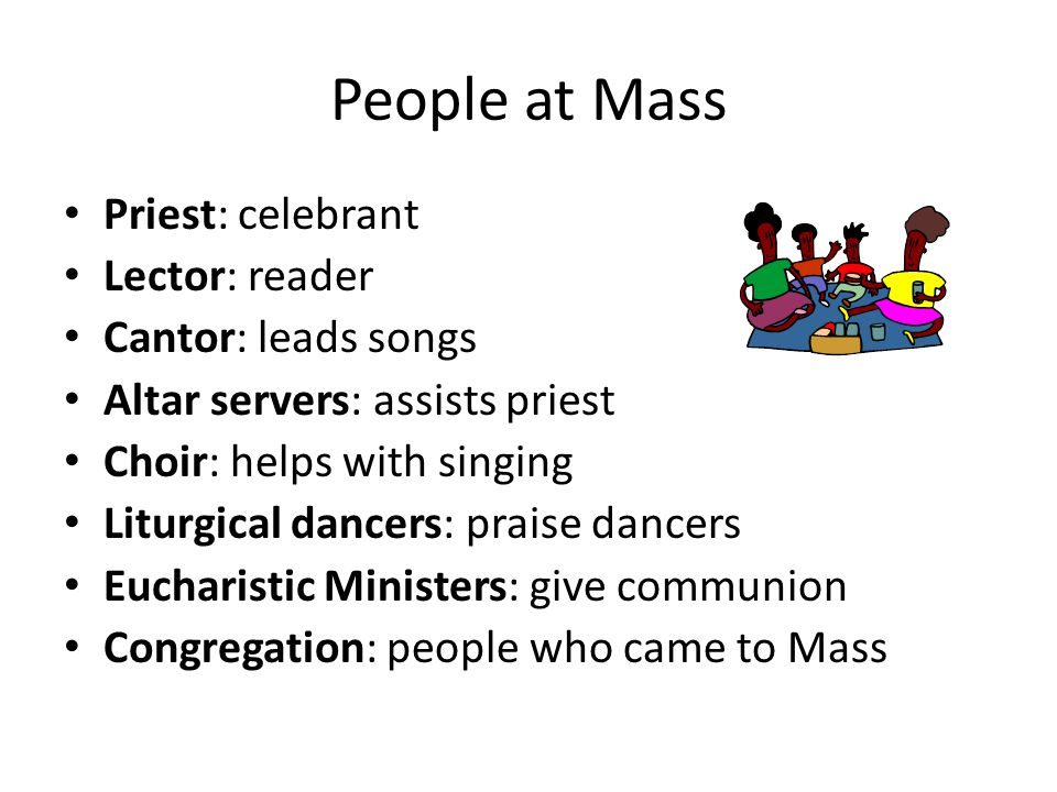 People at Mass Priest: celebrant Lector: reader Cantor: leads songs Altar servers: assists priest Choir: helps with singing Liturgical dancers: praise dancers Eucharistic Ministers: give communion Congregation: people who came to Mass